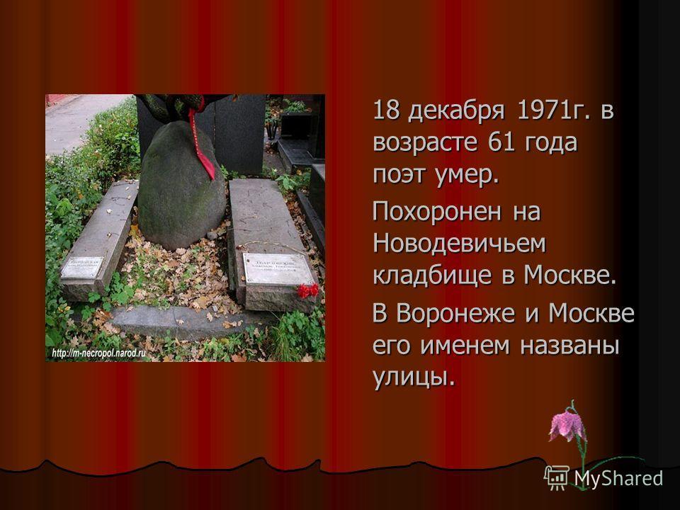 18 декабря 1971г. в возрасте 61 года поэт умер. 18 декабря 1971г. в возрасте 61 года поэт умер. Похоронен на Новодевичьем кладбище в Москве. Похоронен на Новодевичьем кладбище в Москве. В Воронеже и Москве его именем названы улицы. В Воронеже и Москв