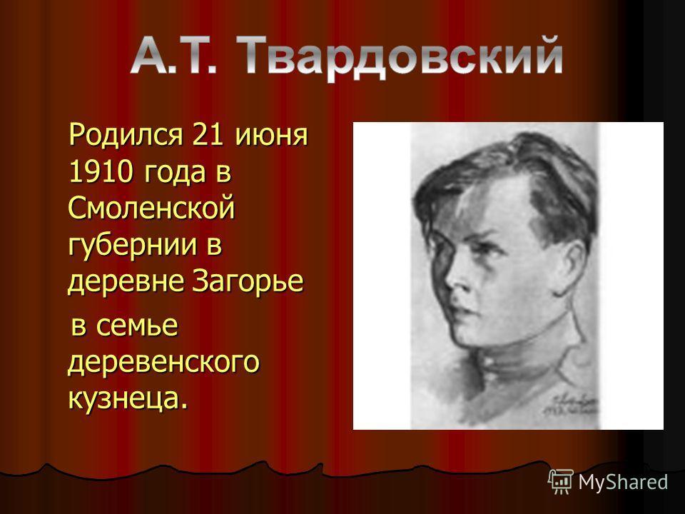 Родился 21 июня 1910 года в Смоленской губернии в деревне Загорье Родился 21 июня 1910 года в Смоленской губернии в деревне Загорье в семье деревенского кузнеца. в семье деревенского кузнеца.
