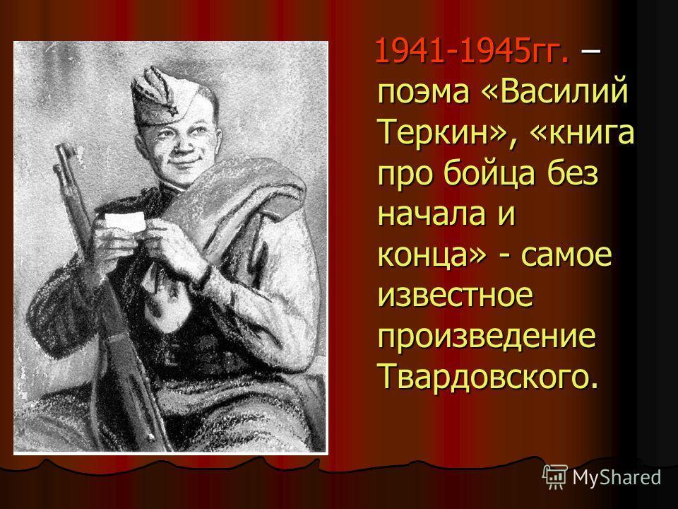 1941-1945гг. – поэма «Василий Теркин», «книга про бойца без начала и конца» - самое известное произведение Твардовского. 1941-1945гг. – поэма «Василий Теркин», «книга про бойца без начала и конца» - самое известное произведение Твардовского.