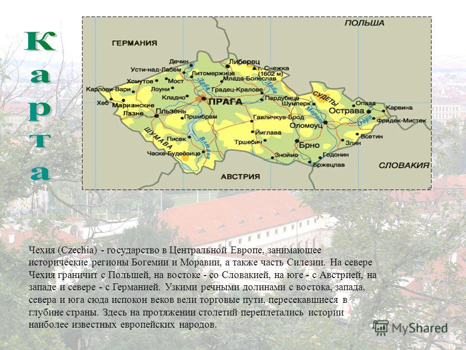 Чехия (Czechia) - государство в Центральной Европе, занимающее исторические регионы Богемии и Моравии, а также часть Силезии. На севере Чехия граничит с Польшей, на востоке - со Словакией, на юге - с Австрией, на западе и севере - с Германией. Узкими