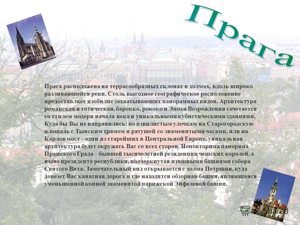 Прага расположена на террасообразных склонах и холмах, вдоль широко разливающейся реки. Столь выгодное географическое расположение предоставляет изобилие захватывающих панорамных видов. Архитектура романская и готическая, барокко, рококо и Эпохи Возр