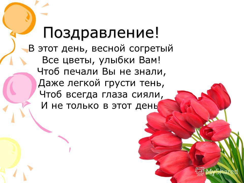 Поздравление! В этот день, весной согретый Все цветы, улыбки Вам! Чтоб печали Вы не знали, Даже легкой грусти тень, Чтоб всегда глаза сияли, И не только в этот день!