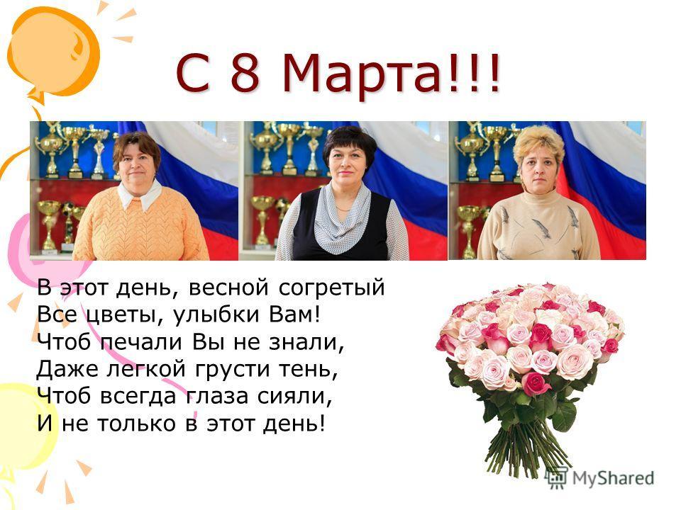 С 8 Марта!!! В этот день, весной согретый Все цветы, улыбки Вам! Чтоб печали Вы не знали, Даже легкой грусти тень, Чтоб всегда глаза сияли, И не только в этот день!