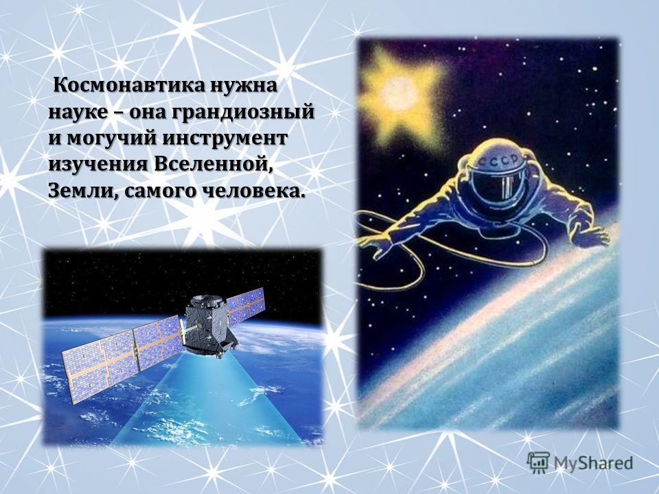Космонавтика нужна науке – она грандиозный и могучий инструмент изучения Вселенной, Земли, самого человека. Космонавтика нужна науке – она грандиозный и могучий инструмент изучения Вселенной, Земли, самого человека.