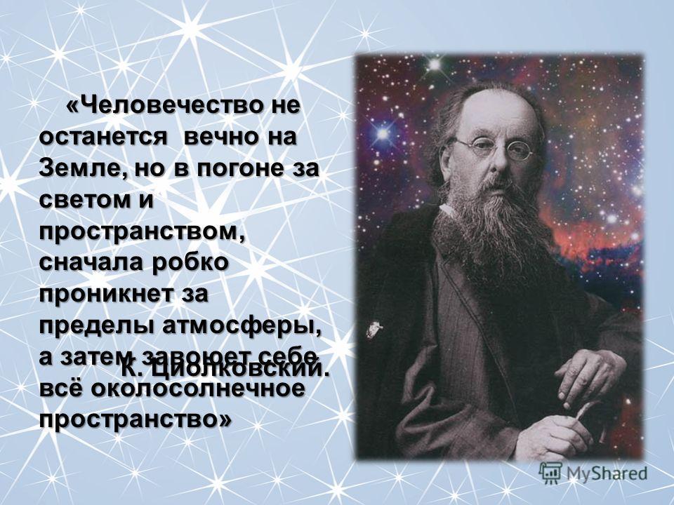«Человечество не останется вечно на Земле, но в погоне за светом и пространством, сначала робко проникнет за пределы атмосферы, а затем завоюет себе всё околосолнечное пространство» К. Циолковский.