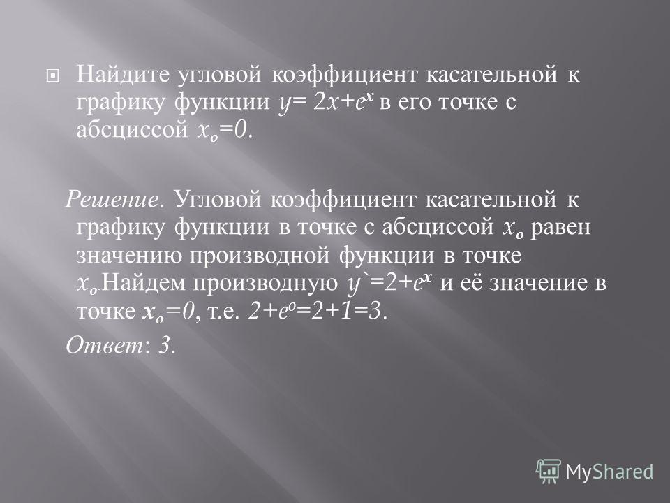 Найдите угловой коэффициент касательной к графику функции y= 2x+e х в его точке с абсциссой x o =0. Решение. Угловой коэффициент касательной к графику функции в точке с абсциссой x o равен значению производной функции в точке x o. Найдем производную