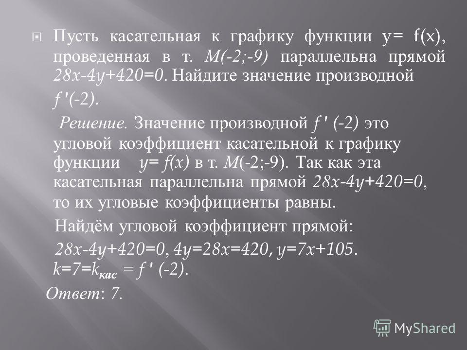 Пусть касательная к графику функции y= f(x), проведенная в т. М (-2;-9) параллельна прямой 28x-4y+420=0. Найдите значение производной f ' (-2). Решение. Значение производной f ' (-2) это угловой коэффициент касательной к графику функции y= f(x) в т.