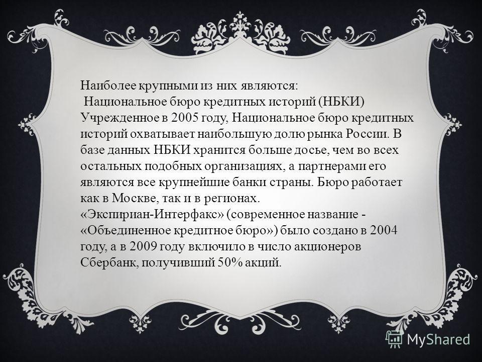 Наиболее крупными из них являются: Национальное бюро кредитных историй (НБКИ) Учрежденное в 2005 году, Национальное бюро кредитных историй охватывает наибольшую долю рынка России. В базе данных НБКИ хранится больше досье, чем во всех остальных подобн