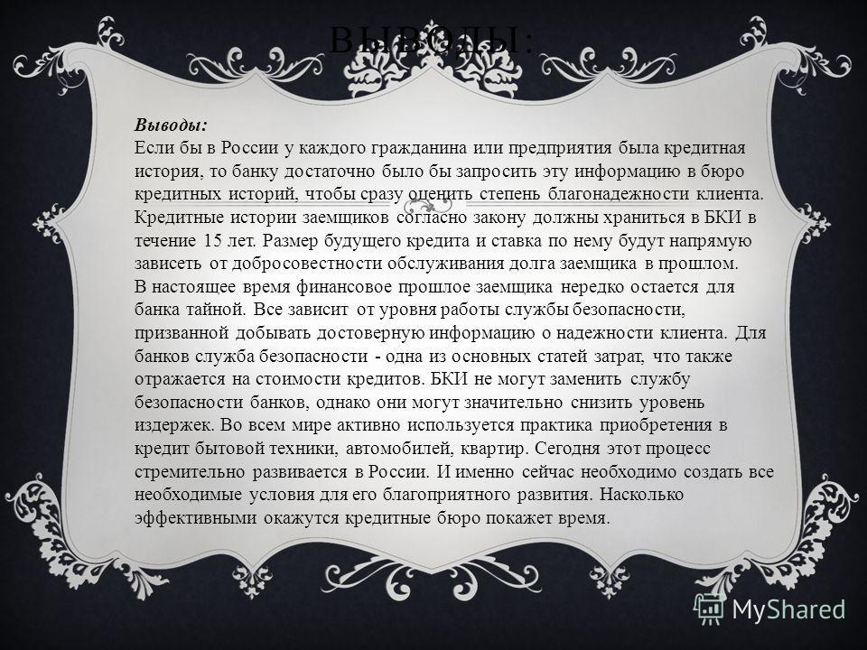 ВЫВОДЫ: Выводы: Если бы в России у каждого гражданина или предприятия была кредитная история, то банку достаточно было бы запросить эту информацию в бюро кредитных историй, чтобы сразу оценить степень благонадежности клиента. Кредитные истории заемщи