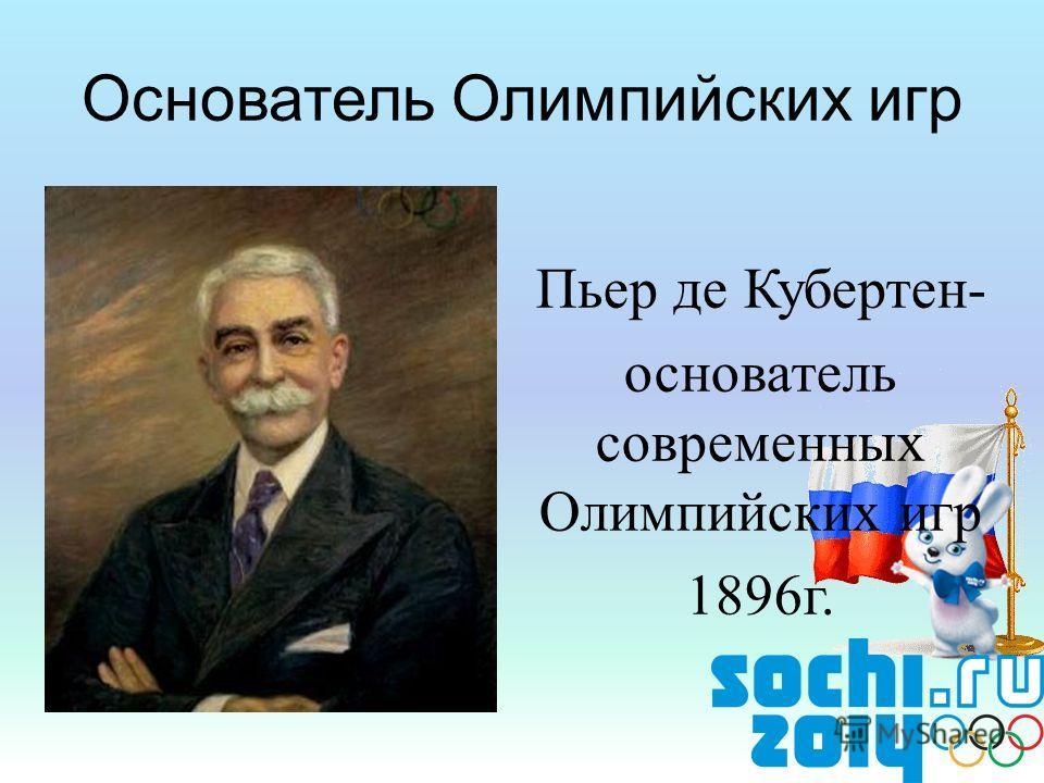 Пьер де Кубертен- основатель современных Олимпийских игр 1896г. Основатель Олимпийских игр