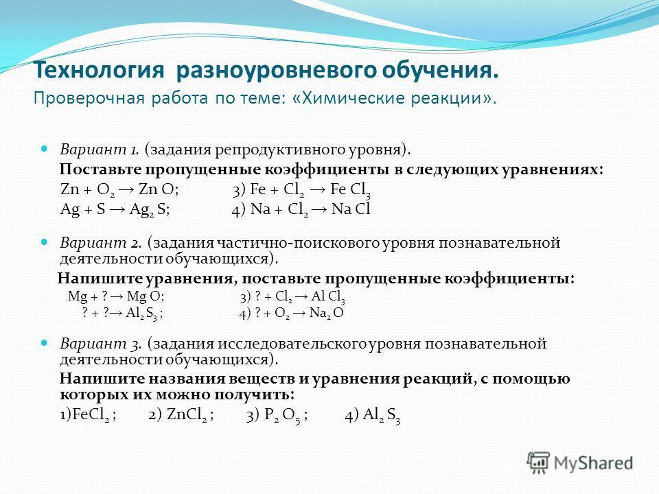Технология разноуровневого обучения. Проверочная работа по теме: «Химические реакции». Вариант 1. (задания репродуктивного уровня). Поставьте пропущенные коэффициенты в следующих уравнениях: Zn + O 2 Zn O; 3) Fe + Cl 2 Fe Cl 3 Ag + S Ag 2 S; 4) Na +