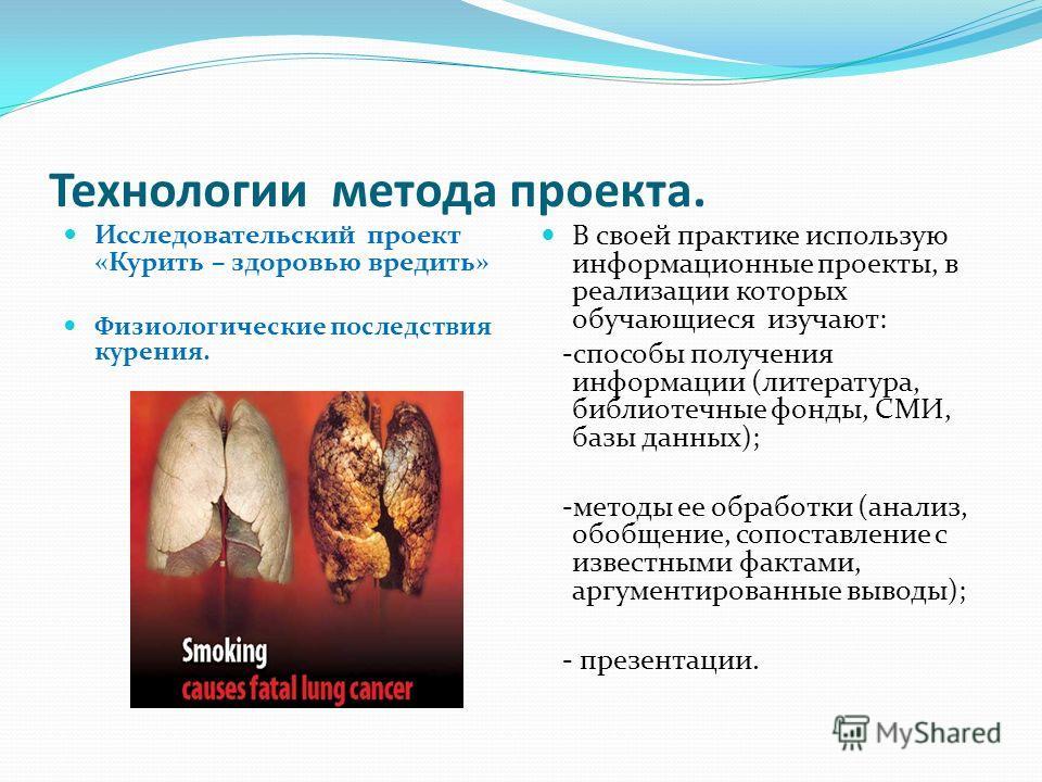 Технологии метода проекта. Исследовательский проект «Курить – здоровью вредить» Физиологические последствия курения. В своей практике использую информационные проекты, в реализации которых обучающиеся изучают: -способы получения информации (литератур