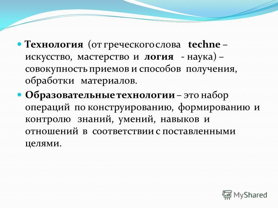 Технология (от греческого слова techne – искусство, мастерство и логия - наука) – совокупность приемов и способов получения, обработки материалов. Образовательные технологии – это набор операций по конструированию, формированию и контролю знаний, уме