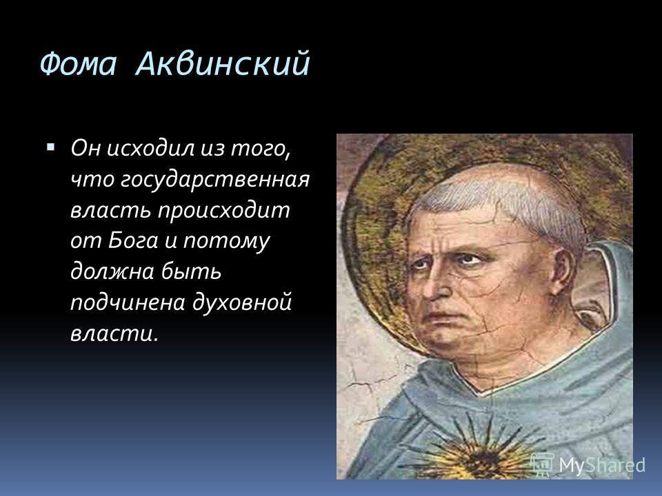 Фома Аквинский Он исходил из того, что государственная власть происходит от Бога и потому должна быть подчинена духовной власти.