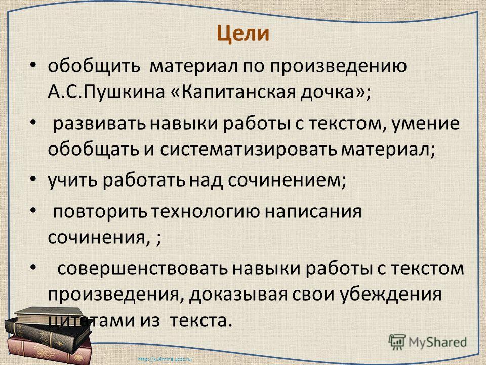 http://ku4mina.ucoz.ru/ Цели обобщить материал по произведению А.С.Пушкина «Капитанская дочка»; развивать навыки работы с текстом, умение обобщать и систематизировать материал; учить работать над сочинением; повторить технологию написания сочинения,