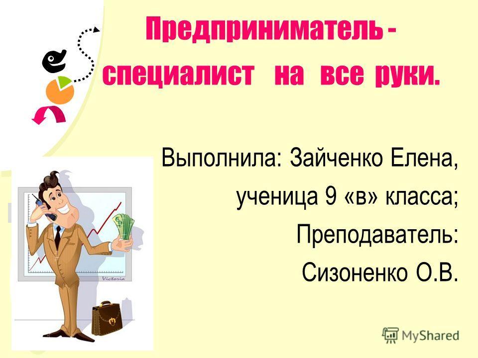 Выход Предприниматель - специалист на все руки. Выполнила: Зайченко Елена, ученица 9 «в» класса; Преподаватель: Сизоненко О.В.