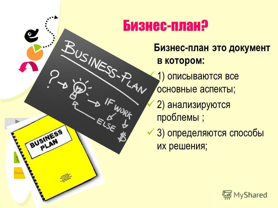 Выход Бизнес-план? Бизнес-план это документ в котором: 1) описываются все основные аспекты; 2) анализируются проблемы ; 3) определяются способы их решения;
