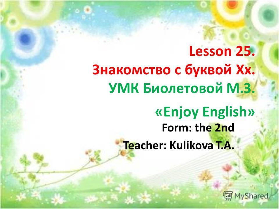 Lesson 25. Знакомство с буквой Хх. УМК Биолетовой М.З. «Enjoy English» Form: the 2nd Teacher: Kulikova T.A.