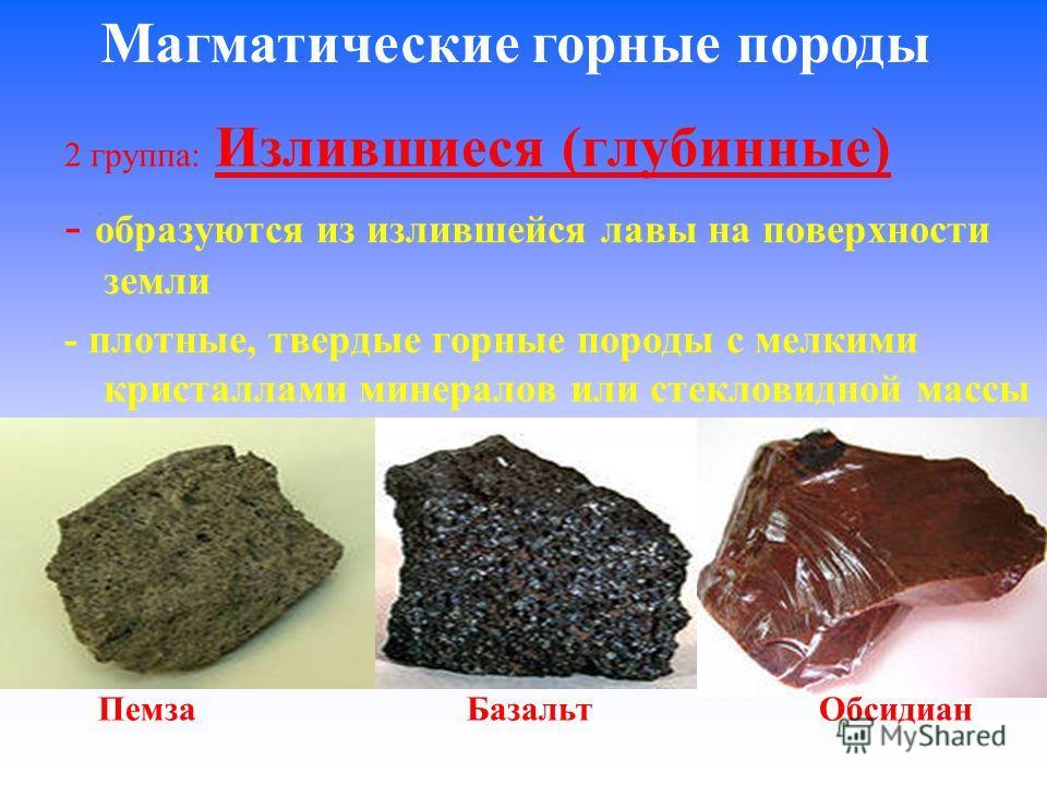 2 группа: Излившиеся (глубинные) - образуются из излившейся лавы на поверхности земли - плотные, твердые горные породы с мелкими кристаллами минералов или стекловидной массы Магматические горные породы Пемза Базальт Обсидиан