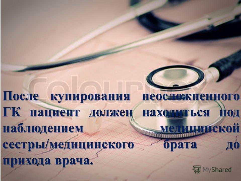 После купирования неосложненного ГК пациент должен находиться под наблюдением медицинской сестры/медицинского брата до прихода врача.