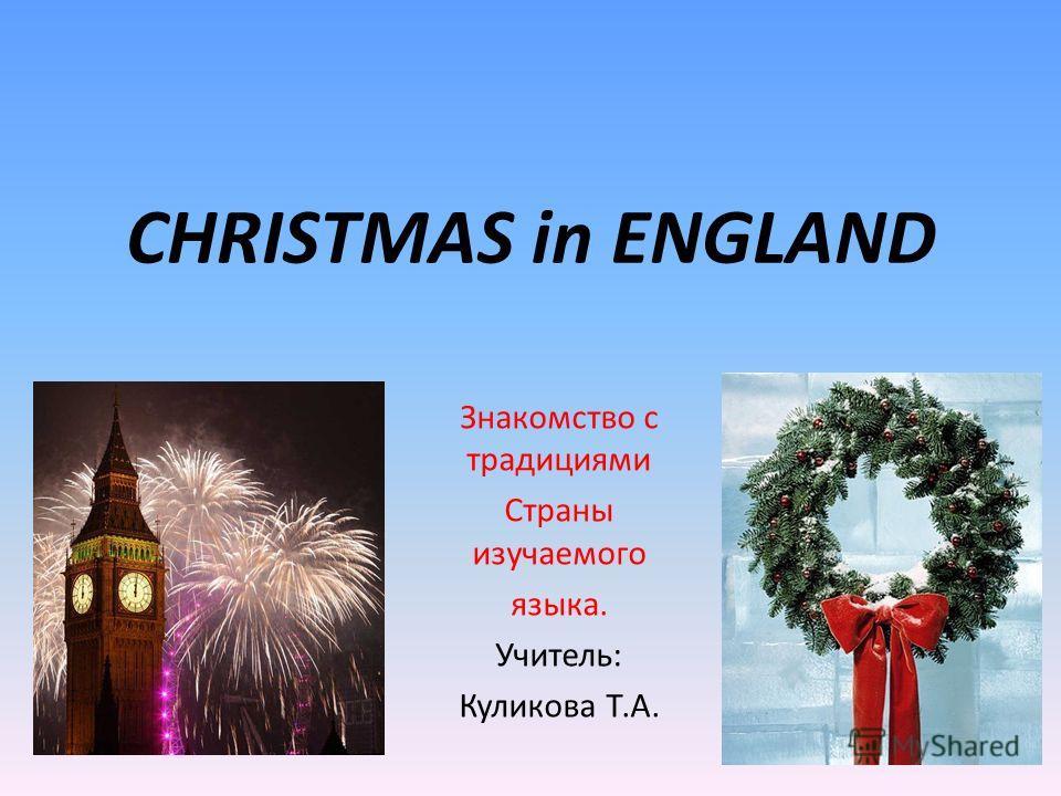CHRISTMAS in ENGLAND Знакомство с традициями Страны изучаемого языка. Учитель: Куликова Т.А.
