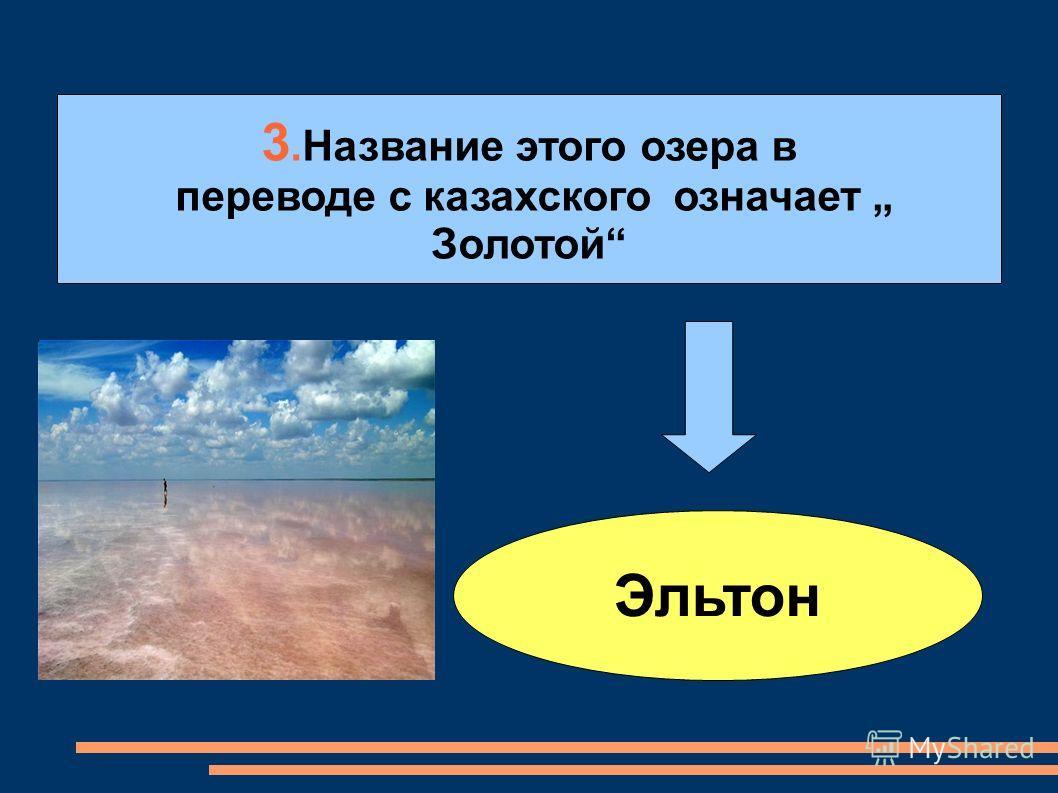 3.Название этого озера в переводе с казахского означает Золотой Эльтон
