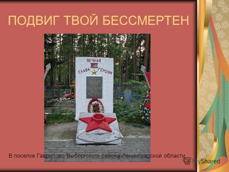 ПОДВИГ ТВОЙ БЕССМЕРТЕН В поселке Гаврилово Выборгского района Ленинградской области