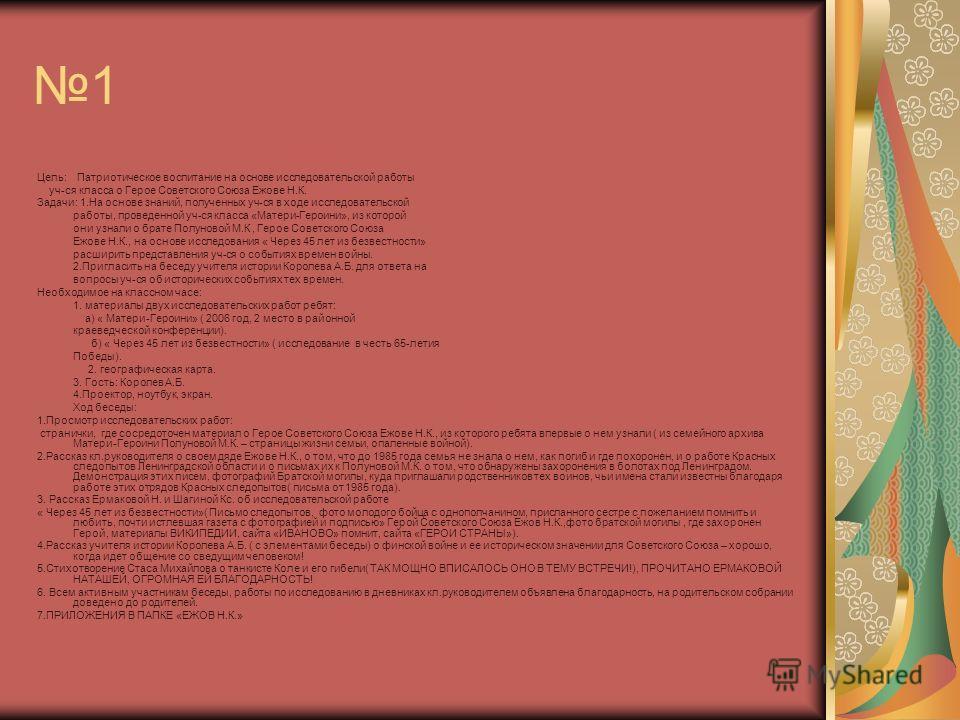 1 Цель: Патриотическое воспитание на основе исследовательской работы уч-ся класса о Герое Советского Союза Ежове Н.К. Задачи: 1.На основе знаний, полученных уч-ся в ходе исследовательской работы, проведенной уч-ся класса «Матери-Героини», из которой