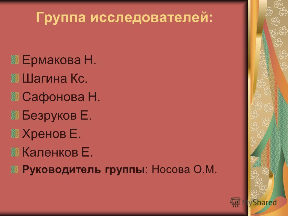 Группа исследователей: Ермакова Н. Шагина Кс. Сафонова Н. Безруков Е. Хренов Е. Каленков Е. Руководитель группы: Носова О.М.