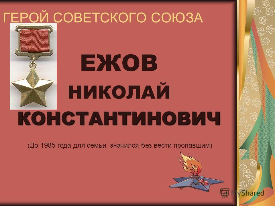 ГЕРОЙ СОВЕТСКОГО СОЮЗА ЕЖОВ НИКОЛАЙКОНСТАНТИНОВИЧ (До 1985 года для семьи значился без вести пропавшим)