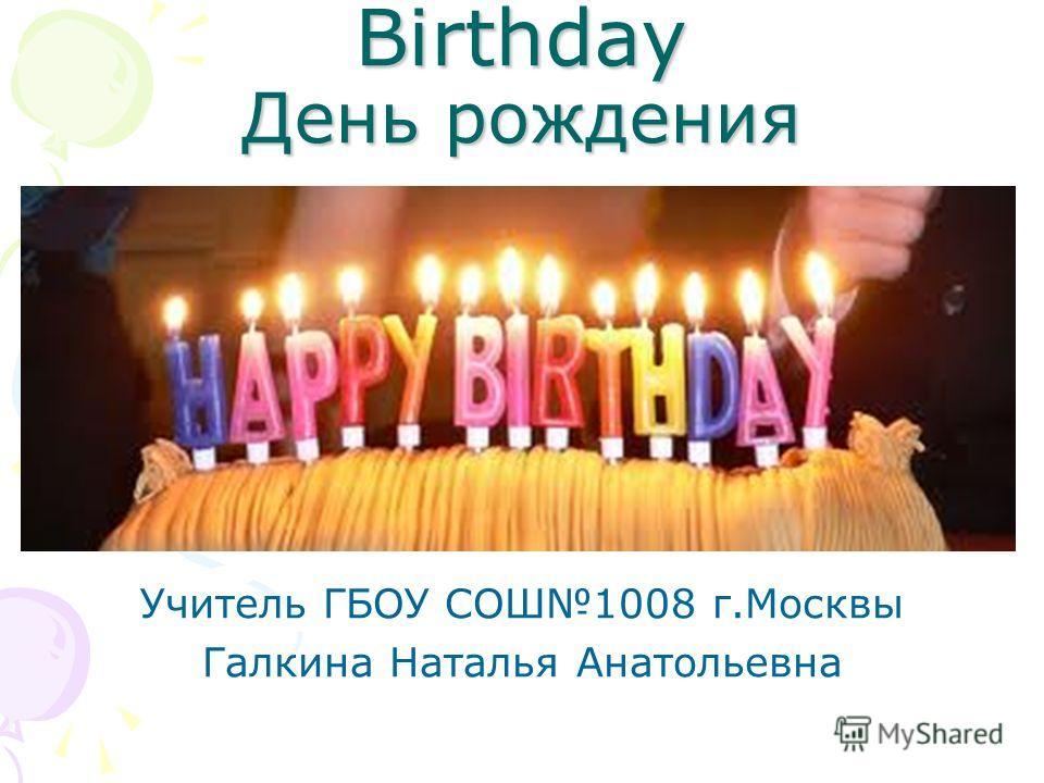 Birthday День рождения Учитель ГБОУ СОШ1008 г.Москвы Галкина Наталья Анатольевна