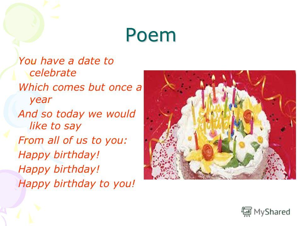 Poem You have a date to celebrate Which comes but once a year And so today we would like to say From all of us to you: Happy birthday! Happy birthday to you!