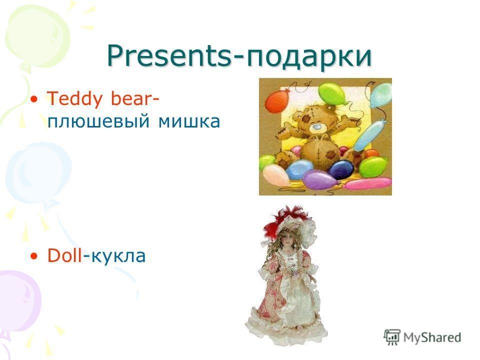 Presents-подарки Teddy bear- плюшевый мишка Doll-кукла