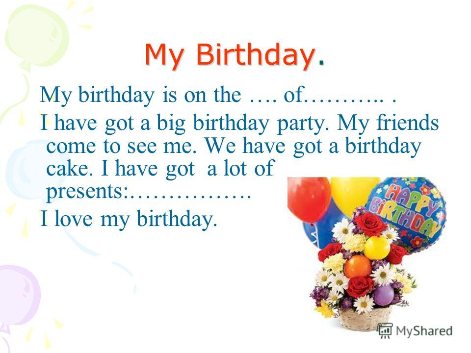 My Birthday. My birthday is on the …. of………... I have got a big birthday party. My friends come to see me. We have got a birthday cake. I have got a lot of presents:……………. I love my birthday.