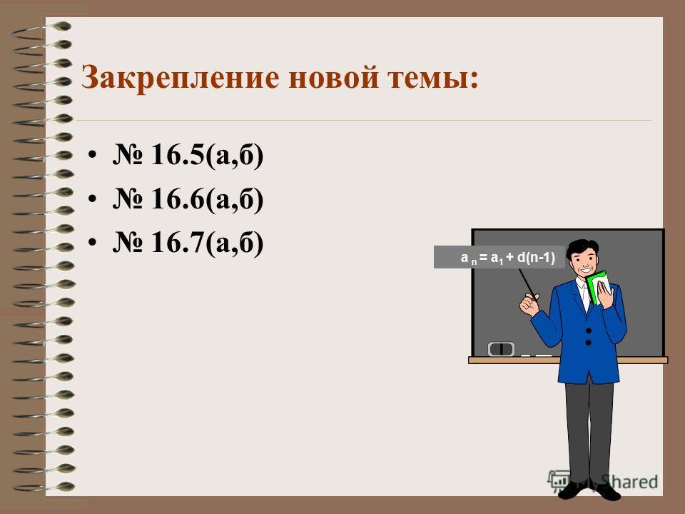 Примеры решения некоторых задач 16.4 (а) Дано: (а n ) – а. п. а 1 = 3 и d = 7 Найти: а 1 -а 6. Решение: а n =а 1 +d(n-1) а 2 = а 1 + d, а 2 =3+7=10 а 6 = а 1 + 7(6-1)= 3+35= = 38. Ответ: 38 Решить по образцу 16.4 (б) а n = а 1 + d(n-1)
