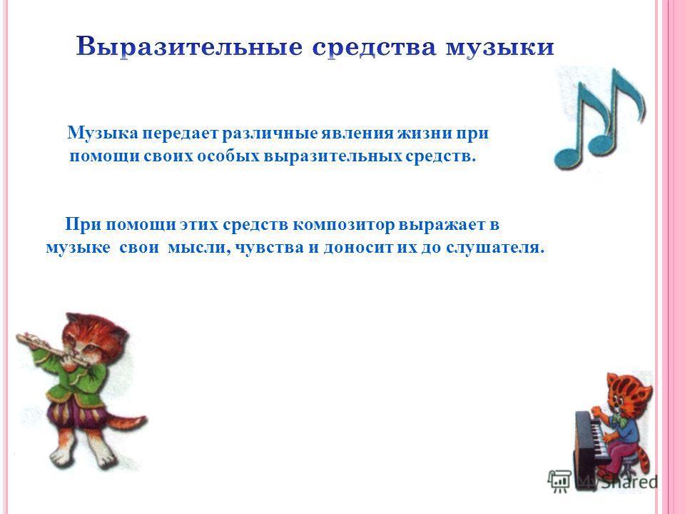 Музыка передает различные явления жизни при помощи своих особых выразительных средств. При помощи этих средств композитор выражает в музыке свои мысли, чувства и доносит их до слушателя.