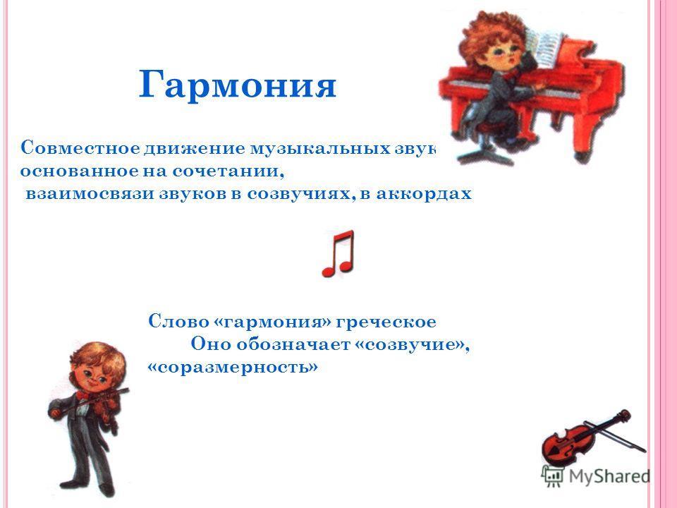 Гармония Совместное движение музыкальных звуков, основанное на сочетании, взаимосвязи звуков в созвучиях, в аккордах Слово «гармония» греческое Оно обозначает «созвучие», «соразмерность»