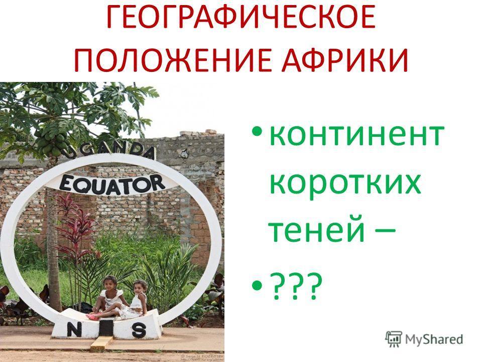 ГЕОГРАФИЧЕСКОЕ ПОЛОЖЕНИЕ АФРИКИ континент коротких теней – ???
