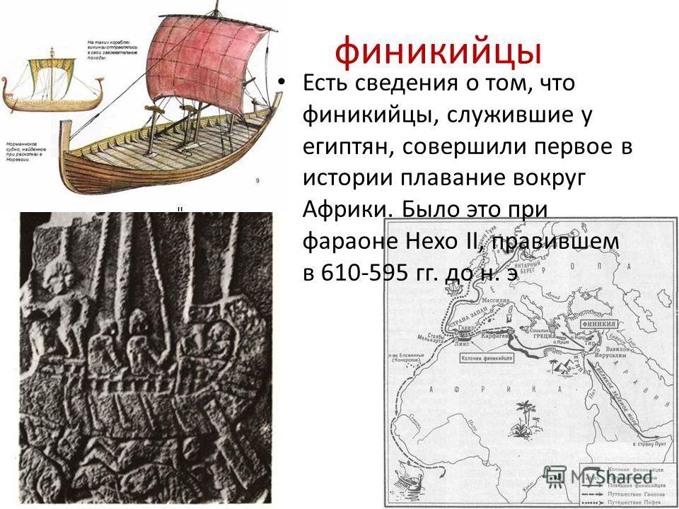 Есть сведения о том, что финикийцы, служившие у египтян, совершили первое в истории плавание вокруг Африки. Было это при фараоне Нехо II, правившем в 610-595 гг. до н. э финикийцы
