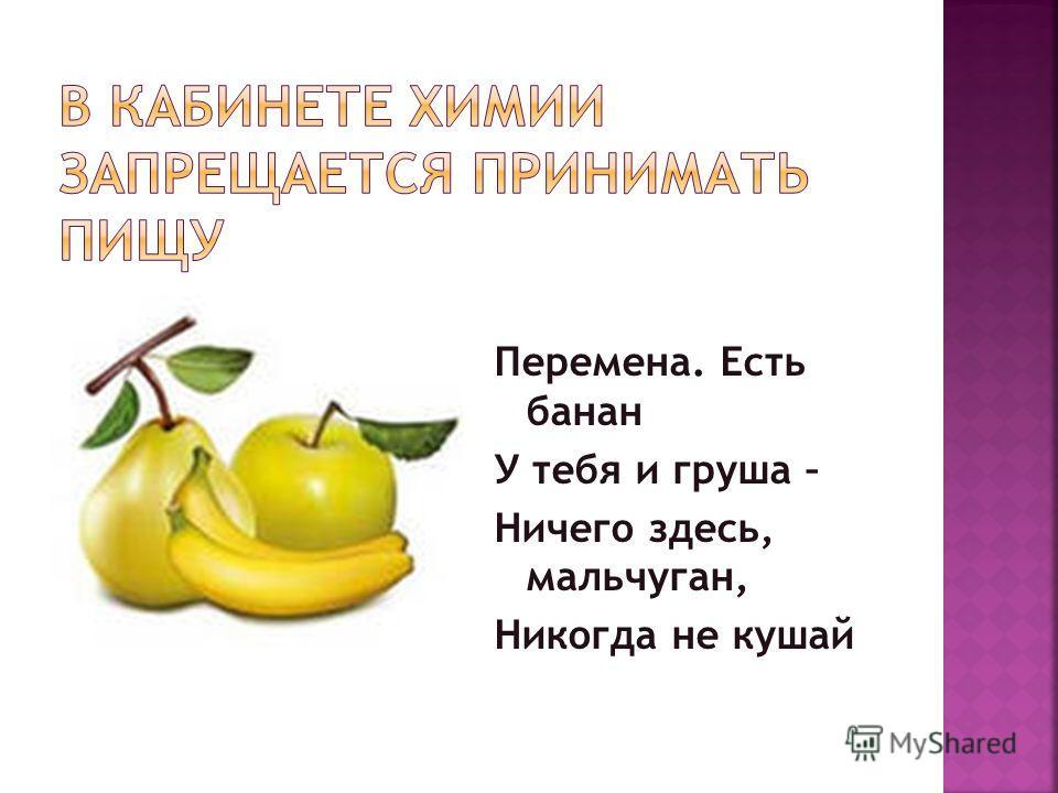 Перемена. Есть банан У тебя и груша – Ничего здесь, мальчуган, Никогда не кушай