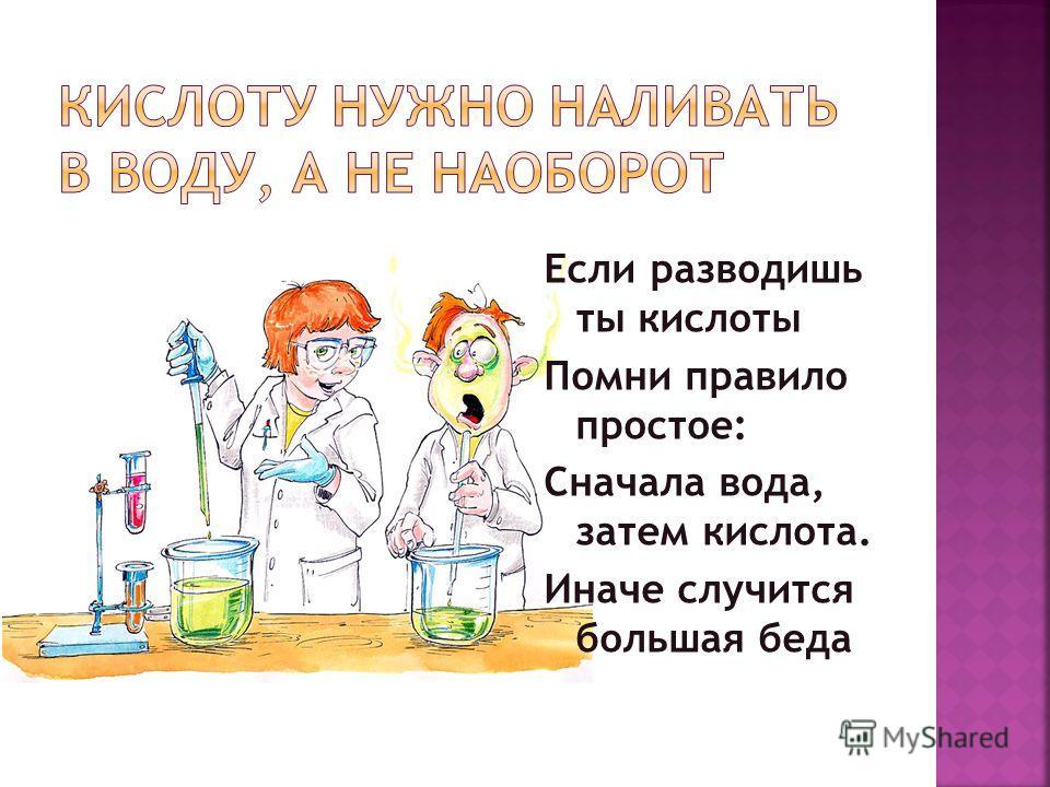 Если разводишь ты кислоты Помни правило простое: Сначала вода, затем кислота. Иначе случится большая беда