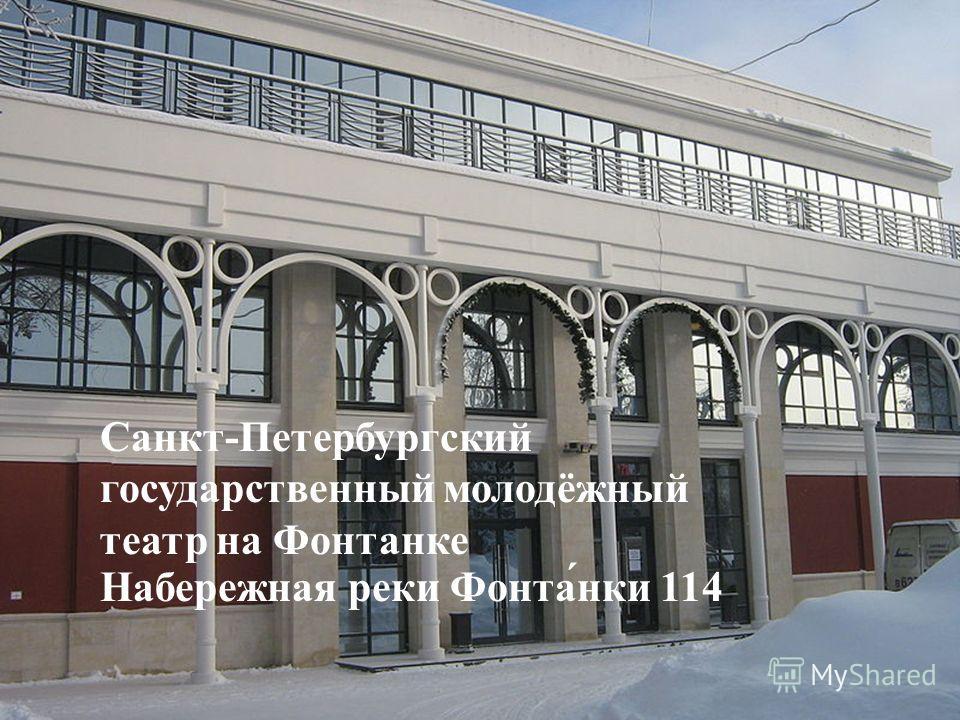 Санкт-Петербургский государственный молодёжный театр на Фонтанке Набережная реки Фонта́нки 114