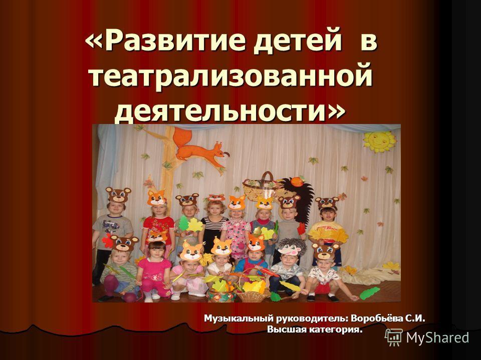 «Развитие детей в театрализованной деятельности» Музыкальный руководитель: Воробьёва С.И. Высшая категория.