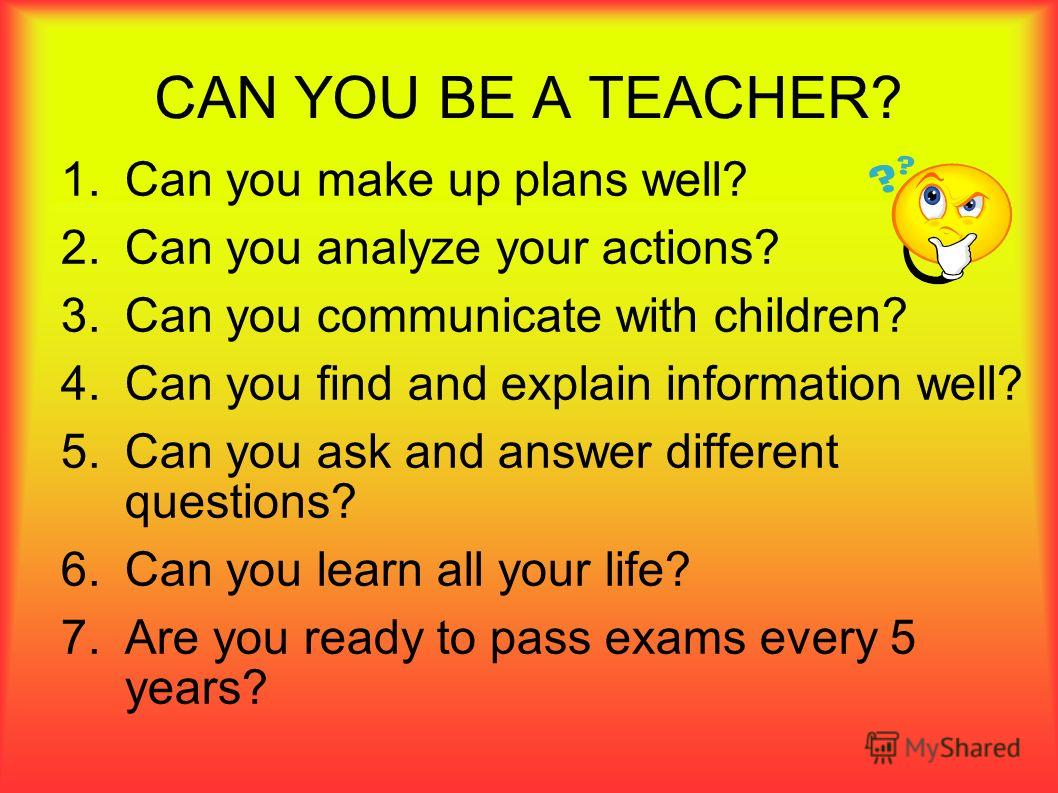 CAN YOU BE A TEACHER? 1.Can you make up plans well? 2.Can you analyze your actions? 3.Can you communicate with children? 4.Can you find and explain information well? 5.Can you ask and answer different questions? 6.Can you learn all your life? 7.Are y