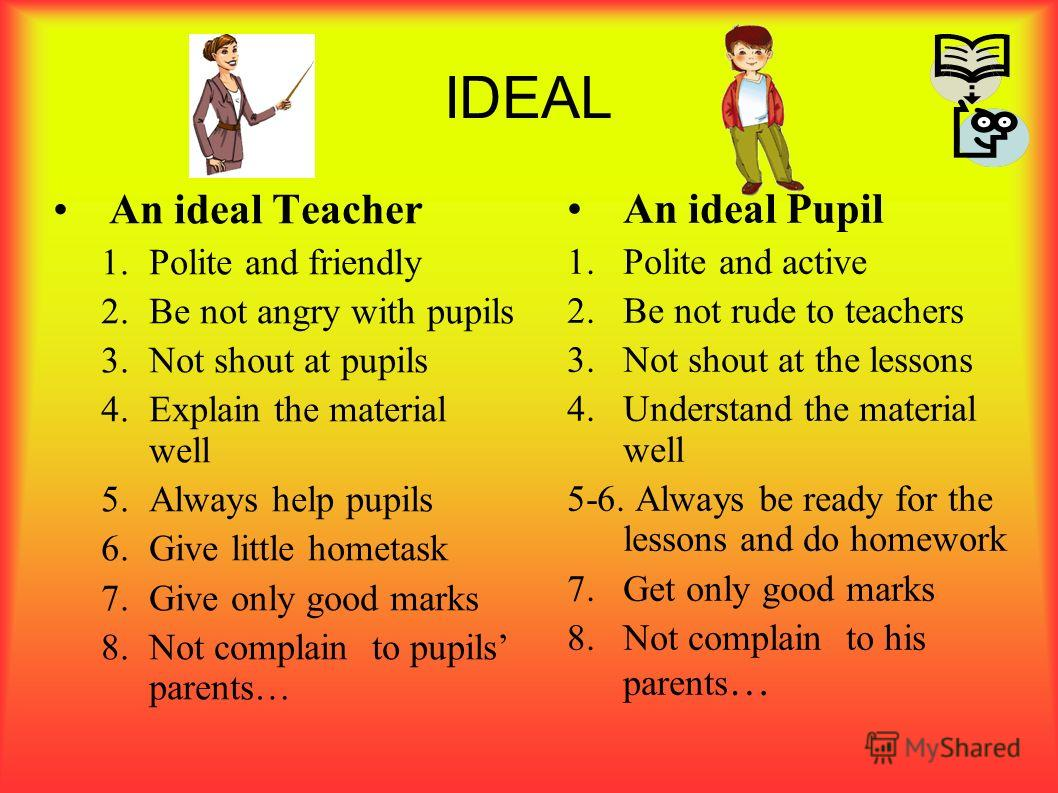 IDEAL An ideal Teacher 1.Polite and friendly 2.Be not angry with pupils 3.Not shout at pupils 4.Explain the material well 5.Always help pupils 6.Give little hometask 7.Give only good marks 8.Not complain to pupils parents… An ideal Pupil 1.Polite and