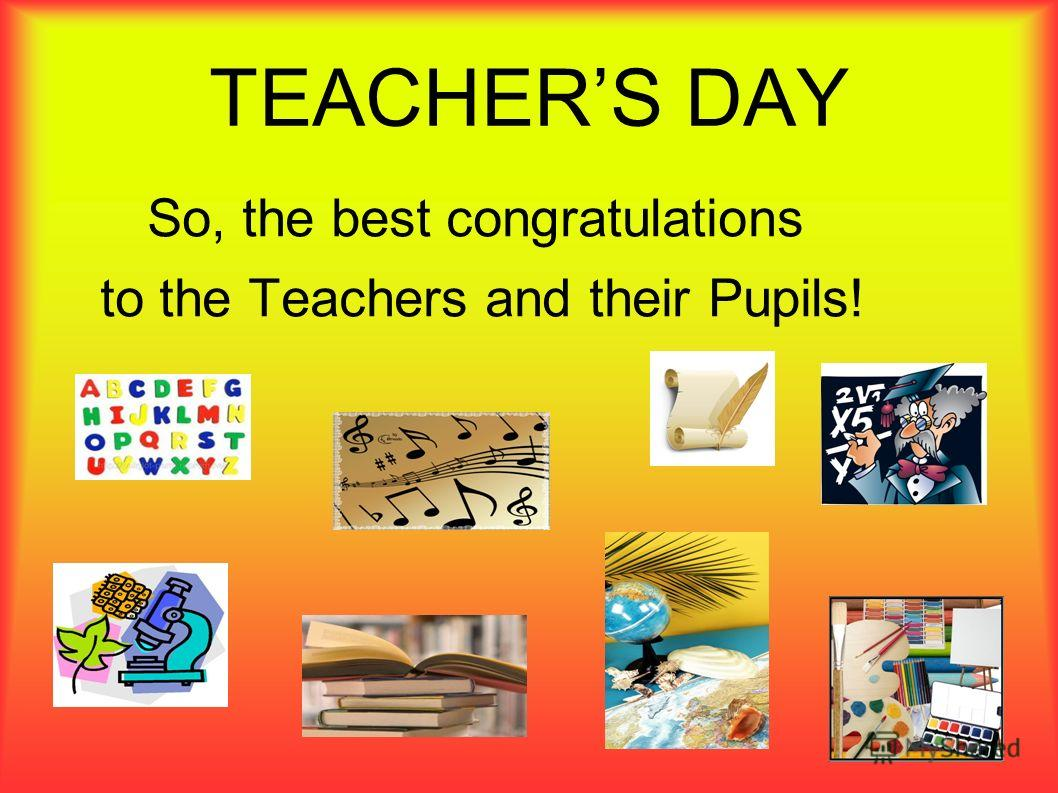TEACHERS DAY So, the best congratulations to the Teachers and their Pupils!