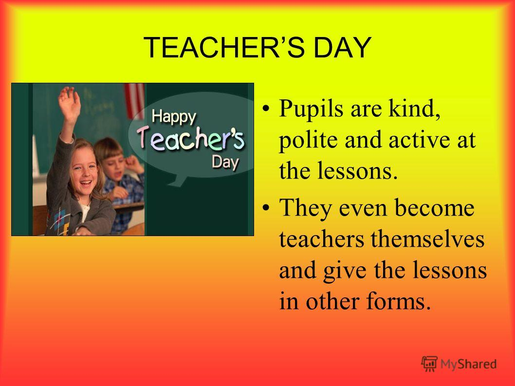 TEACHERS DAY Pupils are kind, polite and active at the lessons. They even become teachers themselves and give the lessons in other forms.