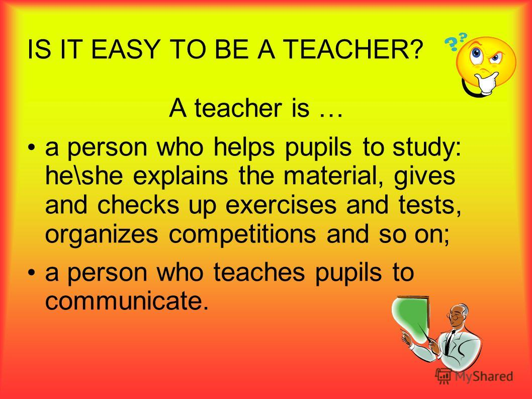 IS IT EASY TO BE A TEACHER? A teacher is … a person who helps pupils to study: he\she explains the material, gives and checks up exercises and tests, organizes competitions and so on; a person who teaches pupils to communicate.