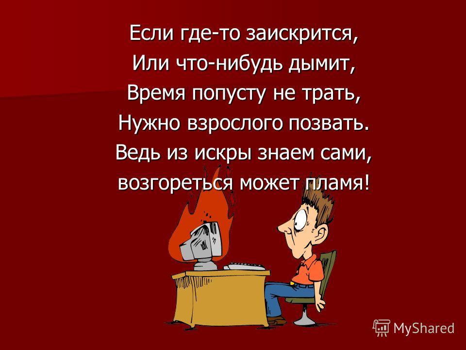 Если где-то заискрится, Или что-нибудь дымит, Время попусту не трать, Нужно взрослого позвать. Ведь из искры знаем сами, возгореться может пламя!