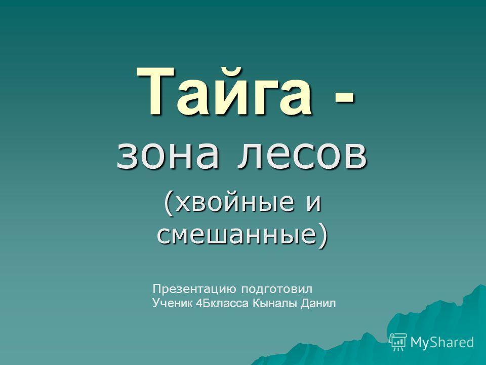 Тайга - зона лесов (хвойные и смешанные) Презентацию подготовил Уч еник 4Бкласса Кыналы Данил
